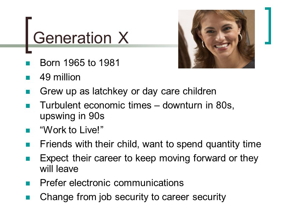 Generation X Born 1965 to 1981 49 million Grew up as latchkey or day care children Turbulent economic times – downturn in 80s, upswing in 90s Work to Live! Friends with their child, want to spend quantity time Expect their career to keep moving forward or they will leave Prefer electronic communications Change from job security to career security