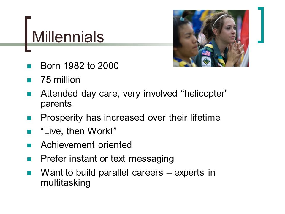 Millennials Born 1982 to 2000 75 million Attended day care, very involved helicopter parents Prosperity has increased over their lifetime Live, then Work! Achievement oriented Prefer instant or text messaging Want to build parallel careers – experts in multitasking