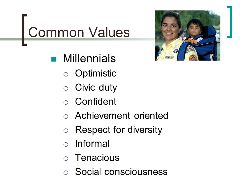 Common Values Millennials  Optimistic  Civic duty  Confident  Achievement oriented  Respect for diversity  Informal  Tenacious  Social consciousness