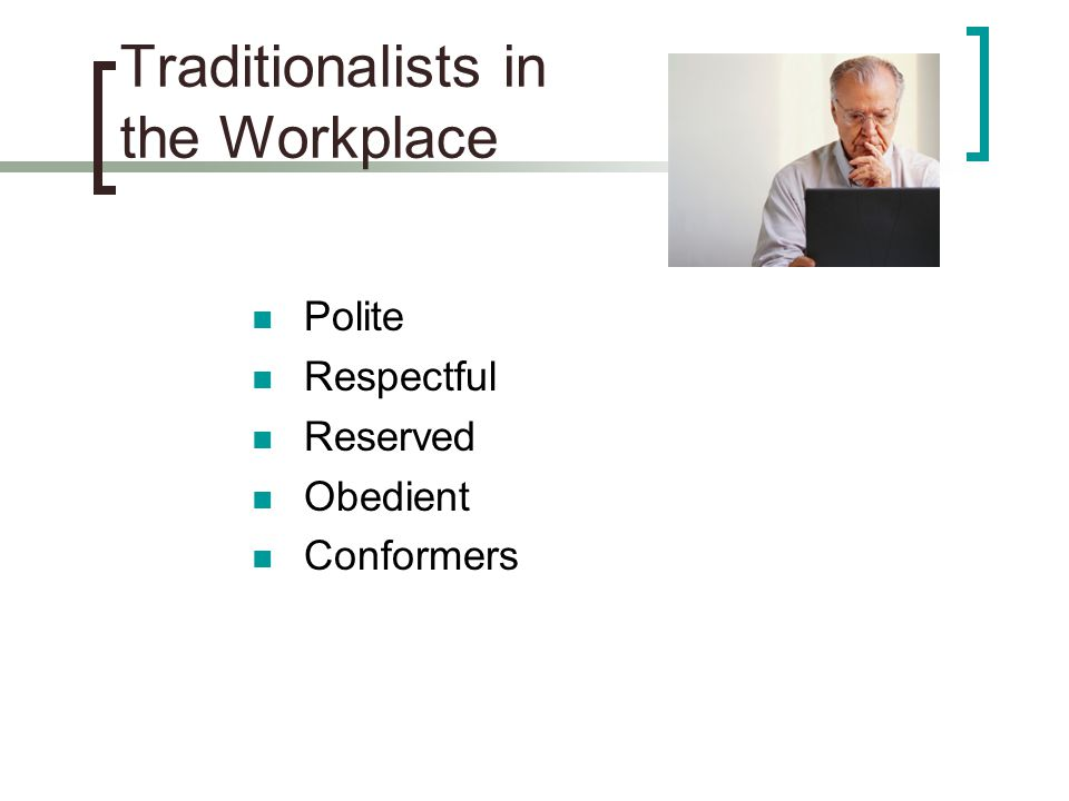 Traditionalists in the Workplace Polite Respectful Reserved Obedient Conformers