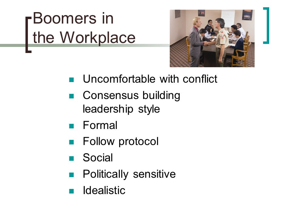 Boomers in the Workplace Uncomfortable with conflict Consensus building leadership style Formal Follow protocol Social Politically sensitive Idealistic