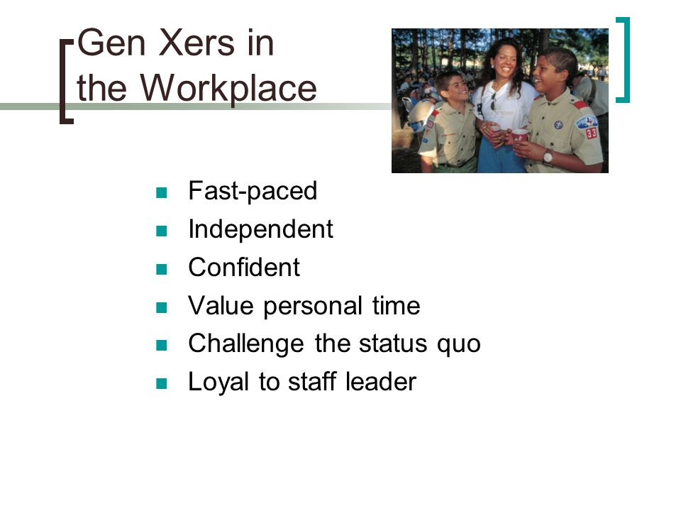 Gen Xers in the Workplace Fast-paced Independent Confident Value personal time Challenge the status quo Loyal to staff leader