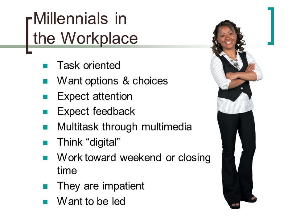 """Millennials in the Workplace Task oriented Want options & choices Expect attention Expect feedback Multitask through multimedia Think """"digital"""" Work t"""