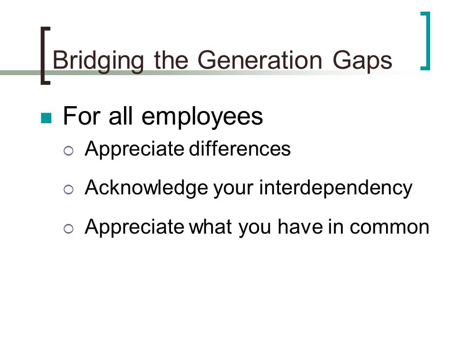 Bridging the Generation Gaps For all employees  Appreciate differences  Acknowledge your interdependency  Appreciate what you have in common