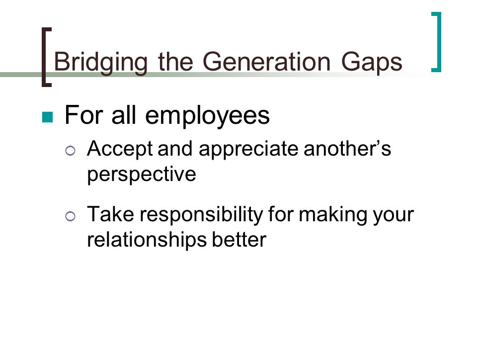Bridging the Generation Gaps For all employees  Accept and appreciate another's perspective  Take responsibility for making your relationships better