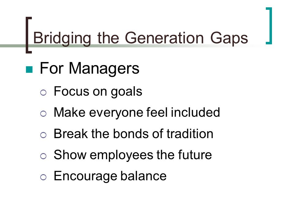 Bridging the Generation Gaps For Managers  Focus on goals  Make everyone feel included  Break the bonds of tradition  Show employees the future  Encourage balance