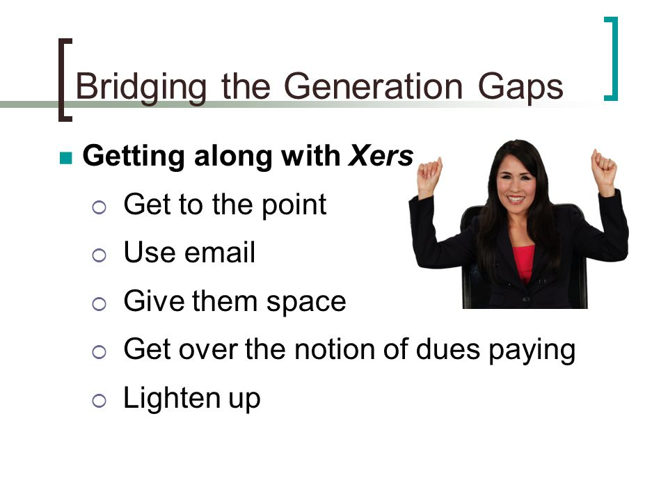 Bridging the Generation Gaps Getting along with Xers  Get to the point  Use email  Give them space  Get over the notion of dues paying  Lighten up