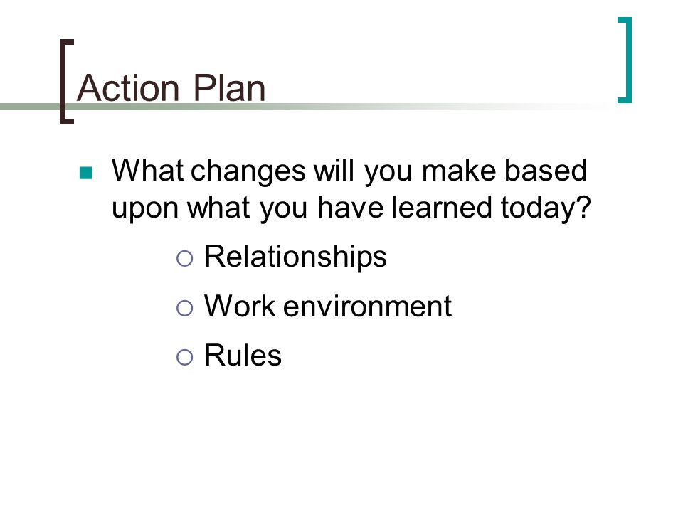 Action Plan What changes will you make based upon what you have learned today?  Relationships  Work environment  Rules