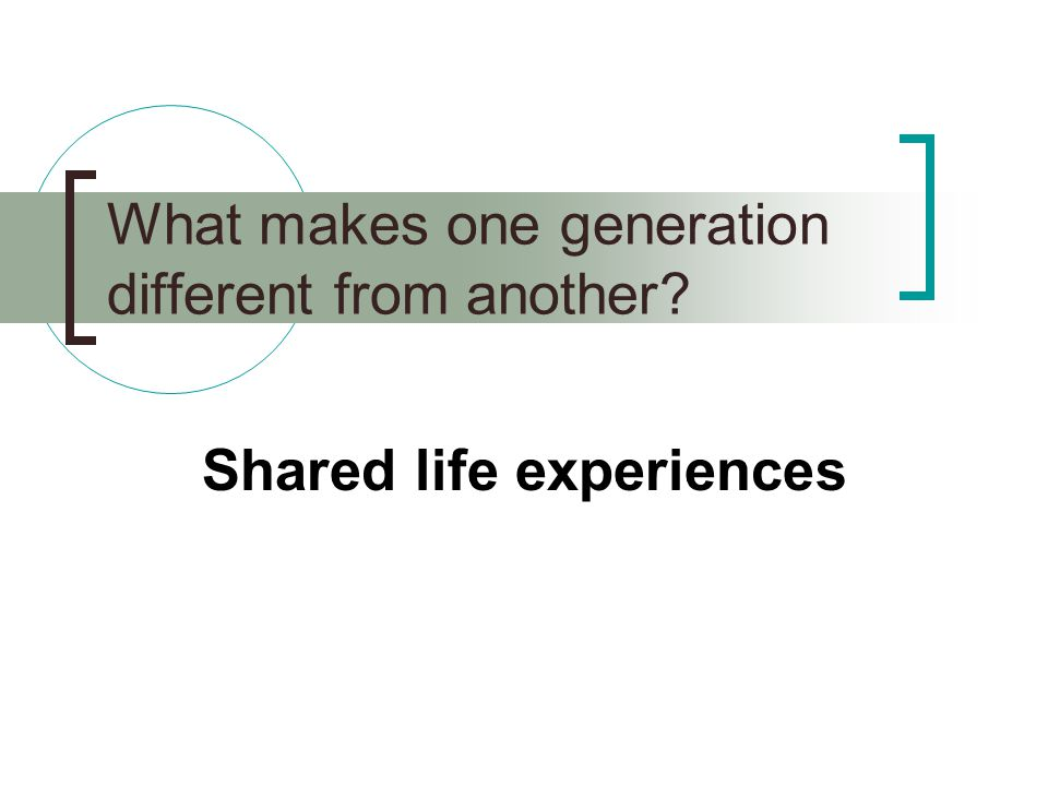What makes one generation different from another Shared life experiences