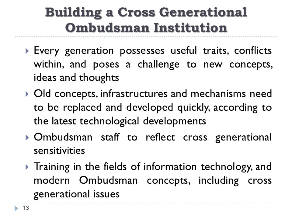 Building a Cross Generational Ombudsman Institution 13  Every generation possesses useful traits, conflicts within, and poses a challenge to new concepts, ideas and thoughts  Old concepts, infrastructures and mechanisms need to be replaced and developed quickly, according to the latest technological developments  Ombudsman staff to reflect cross generational sensitivities  Training in the fields of information technology, and modern Ombudsman concepts, including cross generational issues