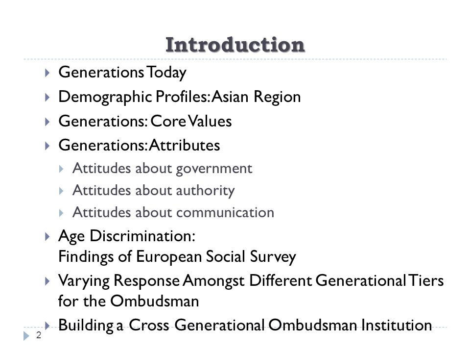 Introduction 2  Generations Today  Demographic Profiles: Asian Region  Generations: Core Values  Generations: Attributes  Attitudes about government  Attitudes about authority  Attitudes about communication  Age Discrimination: Findings of European Social Survey  Varying Response Amongst Different Generational Tiers for the Ombudsman  Building a Cross Generational Ombudsman Institution