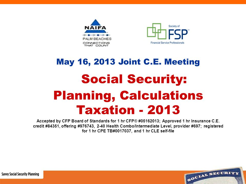 May 16, 2013 Joint C.E. Meeting Social Security: Planning, Calculations Taxation - 2013 Accepted by CFP Board of Standards for 1 hr CFP® #05162013; Ap
