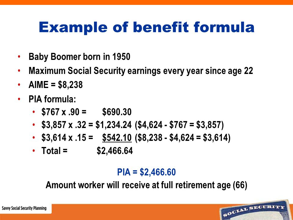 Example of benefit formula Baby Boomer born in 1950 Maximum Social Security earnings every year since age 22 AIME = $8,238 PIA formula: $767 x.90 = $690.30 $3,857 x.32 = $1,234.24 ($4,624 - $767 = $3,857) $3,614 x.15 = $542.10 ($8,238 - $4,624 = $3,614) Total = $2,466.64 PIA = $2,466.60 Amount worker will receive at full retirement age (66)