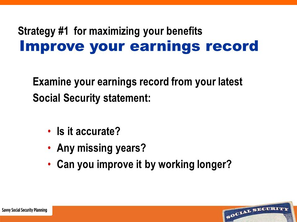 Strategy #1 for maximizing your benefits Examine your earnings record from your latest Social Security statement: Is it accurate.