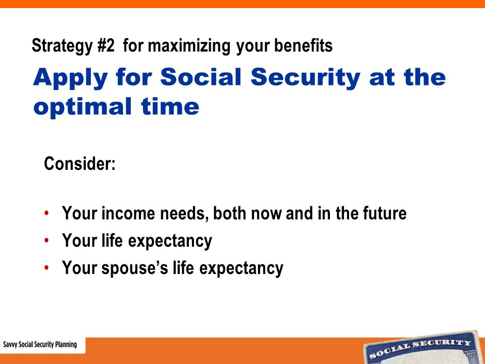 Strategy #2 for maximizing your benefits Consider: Your income needs, both now and in the future Your life expectancy Your spouse's life expectancy Apply for Social Security at the optimal time