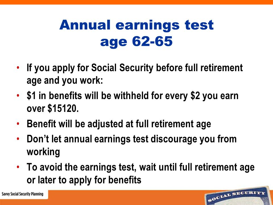 Annual earnings test age 62-65 If you apply for Social Security before full retirement age and you work: $1 in benefits will be withheld for every $2 you earn over $15120.