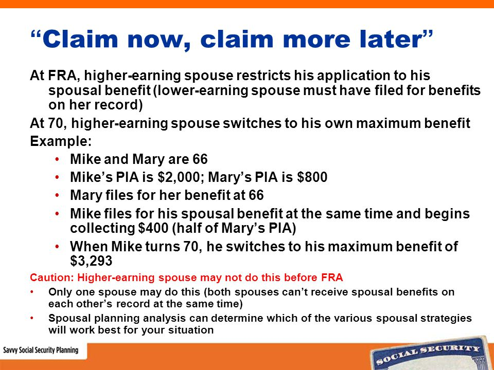 Claim now, claim more later At FRA, higher-earning spouse restricts his application to his spousal benefit (lower-earning spouse must have filed for benefits on her record) At 70, higher-earning spouse switches to his own maximum benefit Example: Mike and Mary are 66 Mike's PIA is $2,000; Mary's PIA is $800 Mary files for her benefit at 66 Mike files for his spousal benefit at the same time and begins collecting $400 (half of Mary's PIA) When Mike turns 70, he switches to his maximum benefit of $3,293 Caution: Higher-earning spouse may not do this before FRA Only one spouse may do this (both spouses can't receive spousal benefits on each other's record at the same time) Spousal planning analysis can determine which of the various spousal strategies will work best for your situation