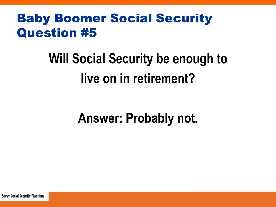 Baby Boomer Social Security Question #5 Will Social Security be enough to live on in retirement.