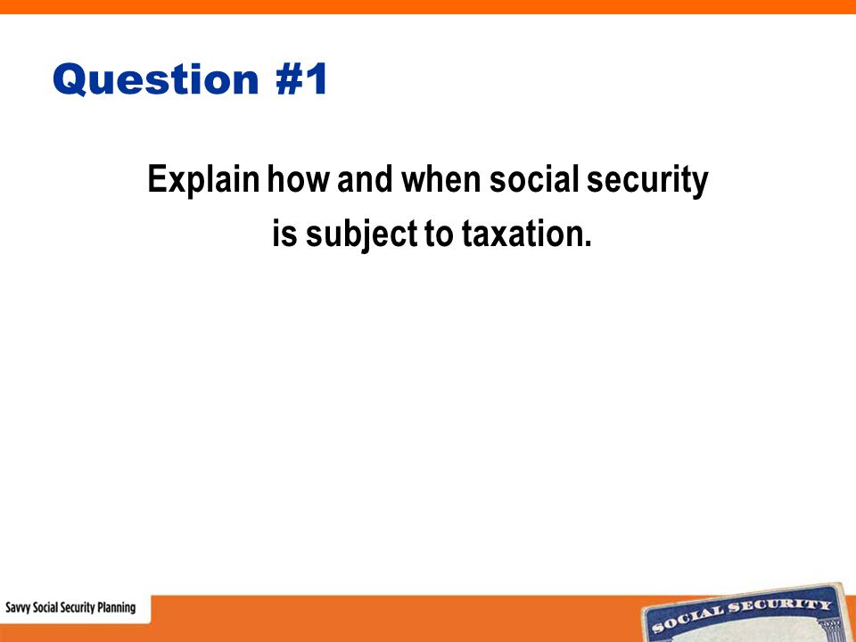 Question #1 Explain how and when social security is subject to taxation.