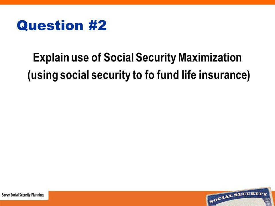 Question #2 Explain use of Social Security Maximization (using social security to fo fund life insurance)