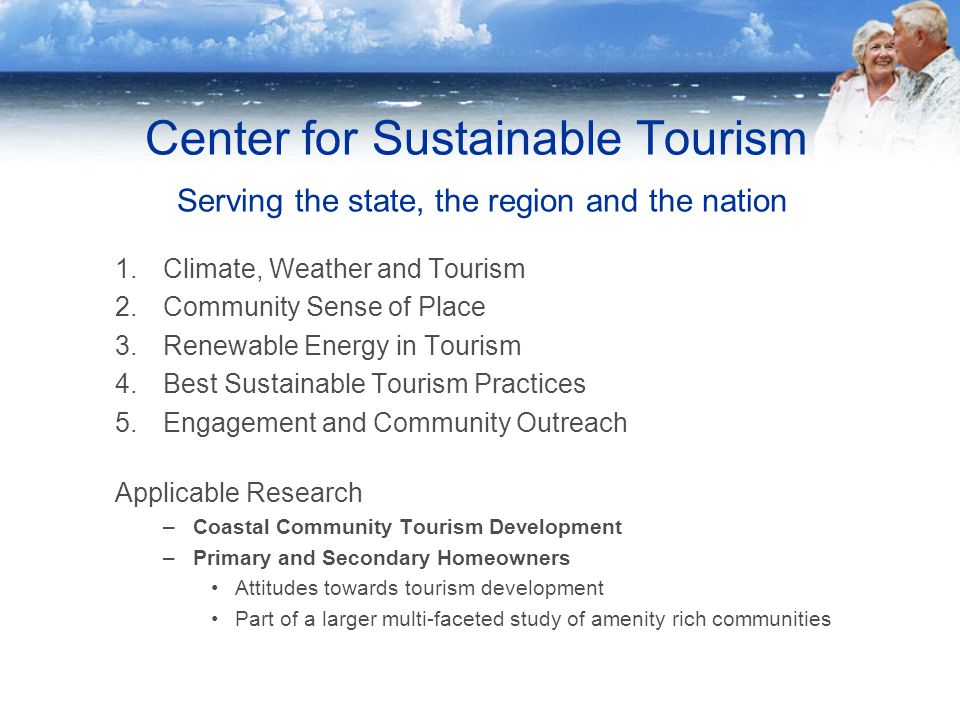 Center for Sustainable Tourism Serving the state, the region and the nation 1.Climate, Weather and Tourism 2.Community Sense of Place 3.Renewable Energy in Tourism 4.Best Sustainable Tourism Practices 5.Engagement and Community Outreach Applicable Research –Coastal Community Tourism Development –Primary and Secondary Homeowners Attitudes towards tourism development Part of a larger multi-faceted study of amenity rich communities