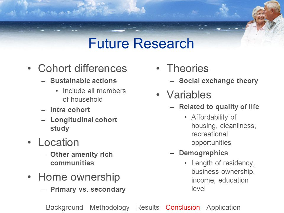 Future Research Theories –Social exchange theory Variables –Related to quality of life Affordability of housing, cleanliness, recreational opportunities –Demographics Length of residency, business ownership, income, education level Cohort differences –Sustainable actions Include all members of household –Intra cohort –Longitudinal cohort study Location –Other amenity rich communities Home ownership –Primary vs.