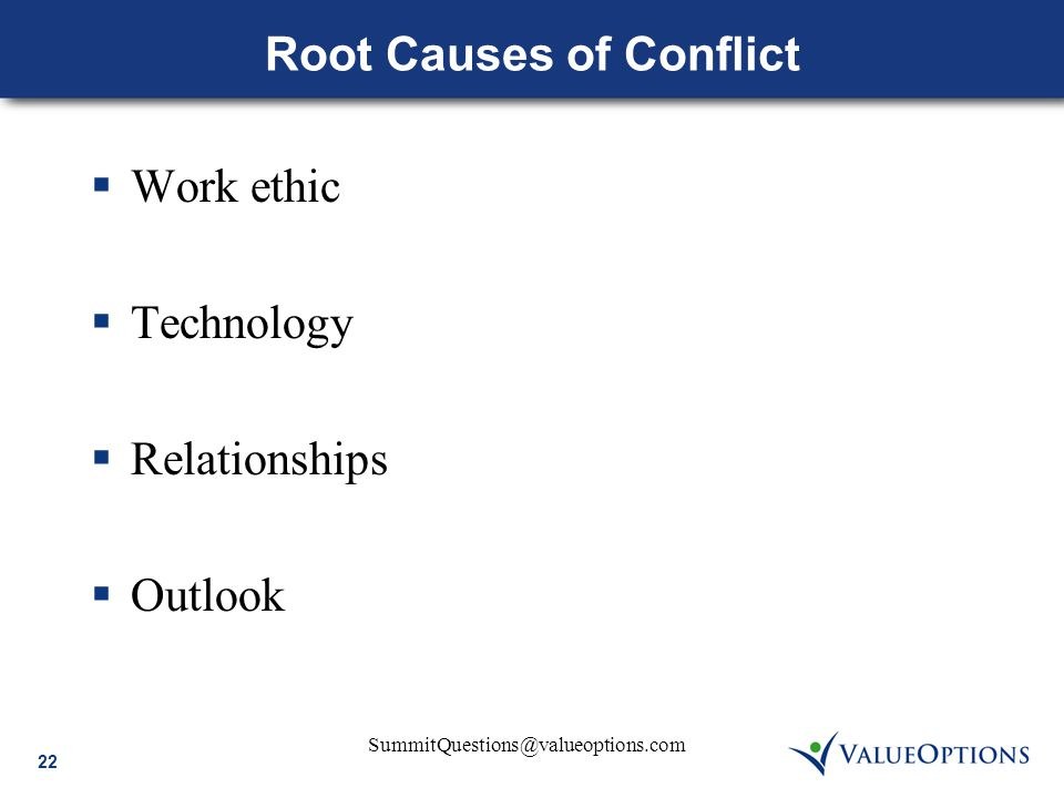 22 SummitQuestions@valueoptions.com Root Causes of Conflict  Work ethic  Technology  Relationships  Outlook
