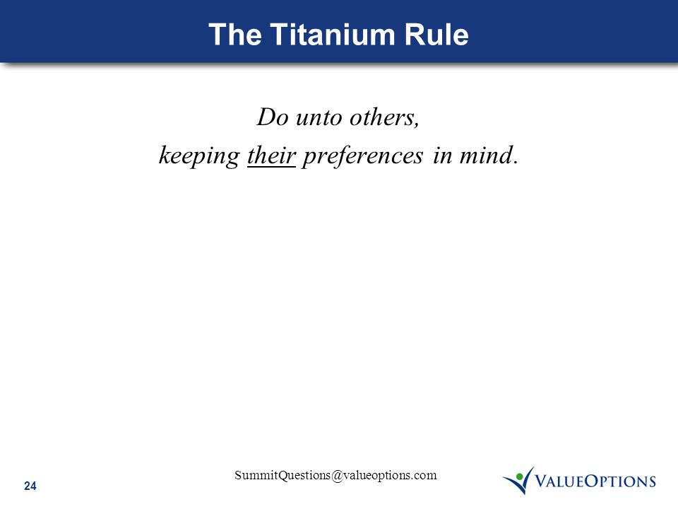 24 SummitQuestions@valueoptions.com The Titanium Rule Do unto others, keeping their preferences in mind.