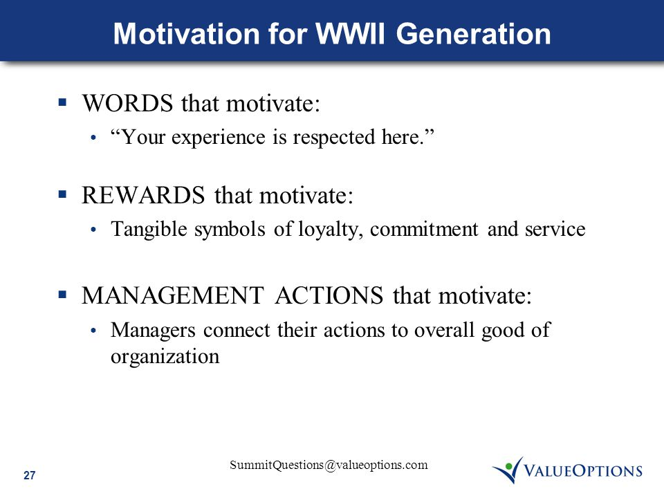 "27 SummitQuestions@valueoptions.com Motivation for WWII Generation  WORDS that motivate: ""Your experience is respected here.""  REWARDS that motivate"