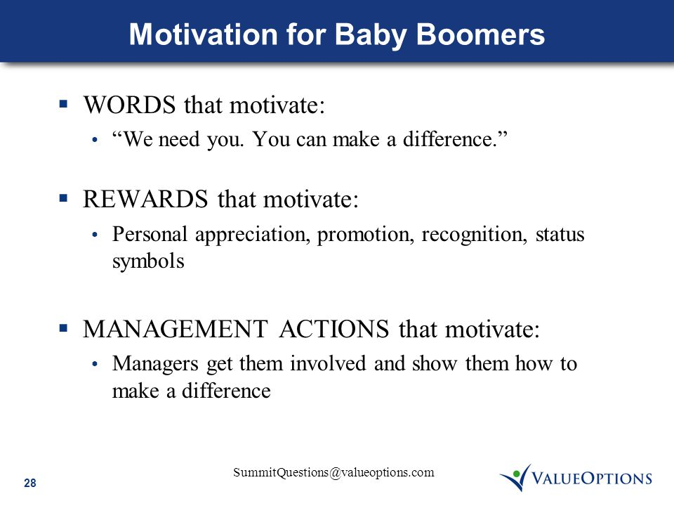 "28 SummitQuestions@valueoptions.com Motivation for Baby Boomers  WORDS that motivate: ""We need you. You can make a difference.""  REWARDS that motiva"