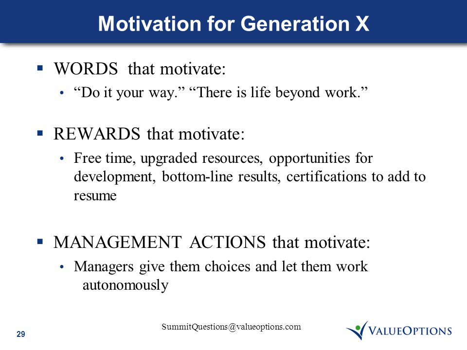 "29 SummitQuestions@valueoptions.com Motivation for Generation X  WORDS that motivate: ""Do it your way."" ""There is life beyond work.""  REWARDS that m"