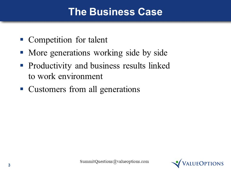 3 SummitQuestions@valueoptions.com The Business Case  Competition for talent  More generations working side by side  Productivity and business resu