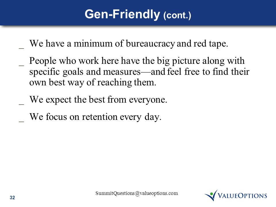 32 SummitQuestions@valueoptions.com Gen-Friendly (cont.) _We have a minimum of bureaucracy and red tape. _People who work here have the big picture al