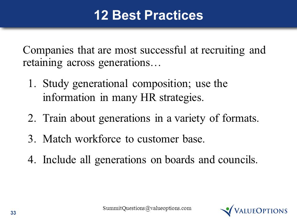 33 SummitQuestions@valueoptions.com 12 Best Practices Companies that are most successful at recruiting and retaining across generations… 1.Study gener