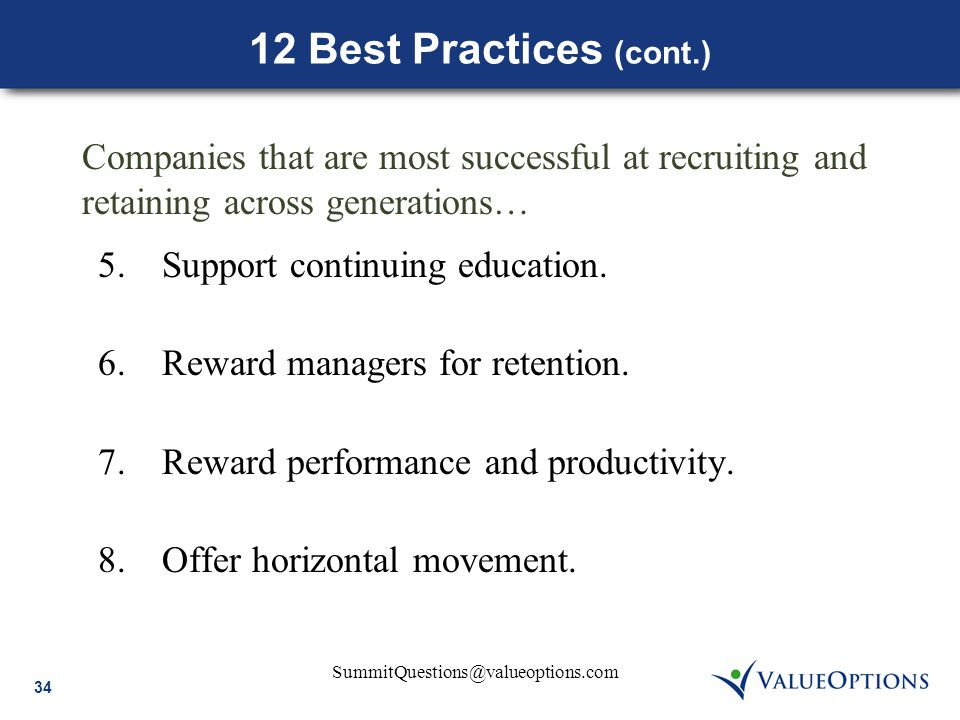 34 SummitQuestions@valueoptions.com 12 Best Practices (cont.) 5.Support continuing education. 6.Reward managers for retention. 7.Reward performance an