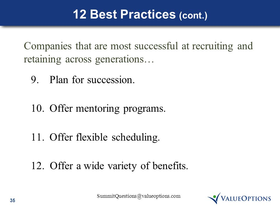 35 SummitQuestions@valueoptions.com 12 Best Practices (cont.) 9.Plan for succession. 10.Offer mentoring programs. 11.Offer flexible scheduling. 12. Of