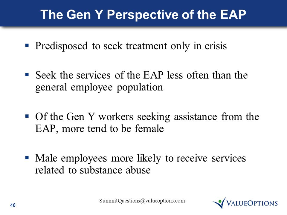 40 SummitQuestions@valueoptions.com The Gen Y Perspective of the EAP  Predisposed to seek treatment only in crisis  Seek the services of the EAP les