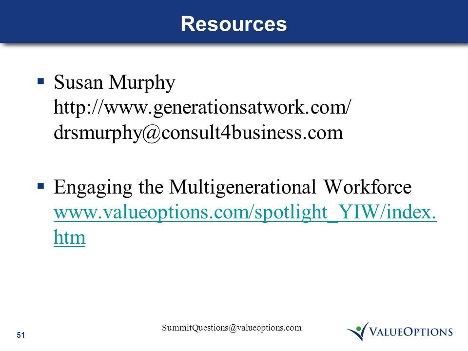 51 SummitQuestions@valueoptions.com Resources  Susan Murphy http://www.generationsatwork.com/ drsmurphy@consult4business.com  Engaging the Multigene