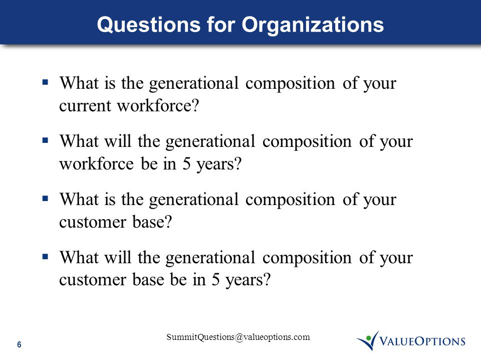 6 SummitQuestions@valueoptions.com Questions for Organizations  What is the generational composition of your current workforce?  What will the gener