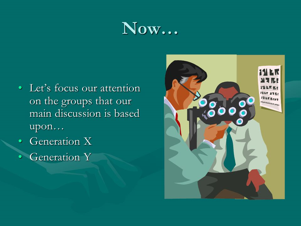 Now… Let's focus our attention on the groups that our main discussion is based upon…Let's focus our attention on the groups that our main discussion is based upon… Generation XGeneration X Generation YGeneration Y