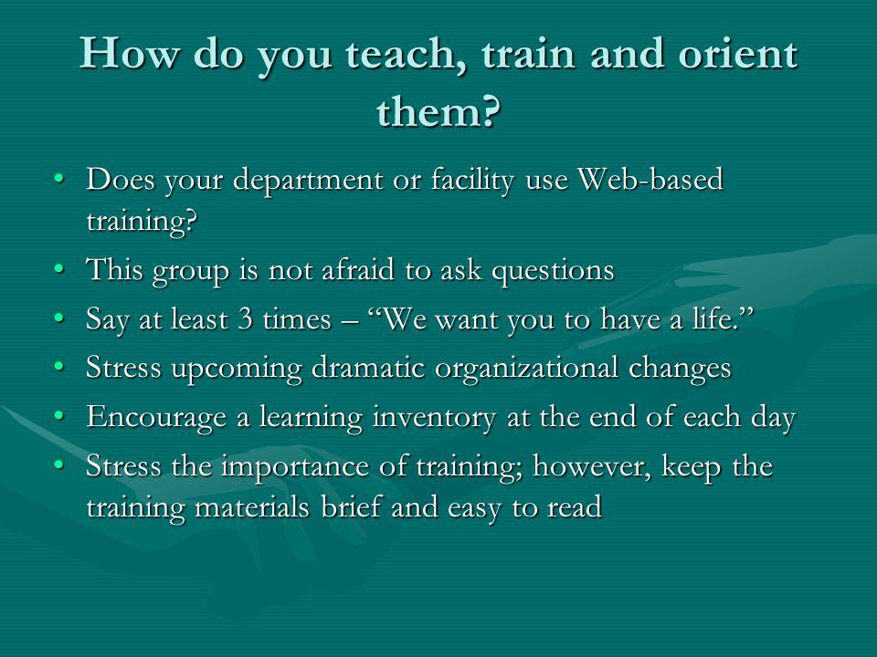 How do you teach, train and orient them.