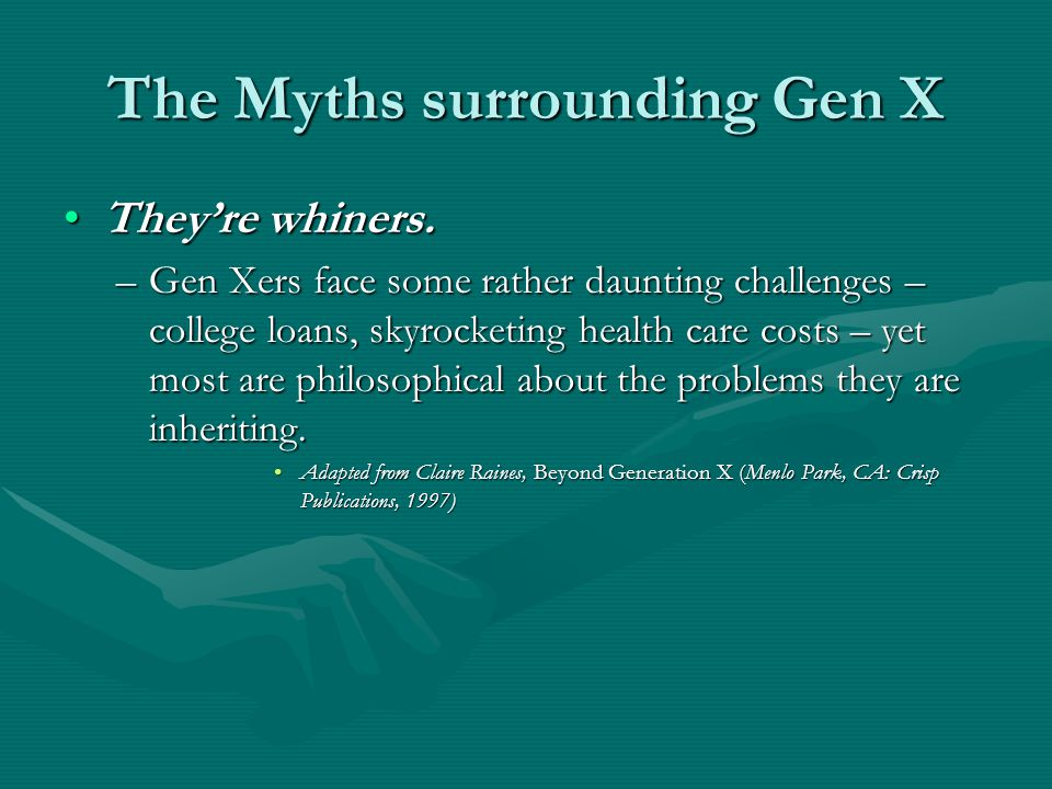 The Myths surrounding Gen X They're whiners.They're whiners.