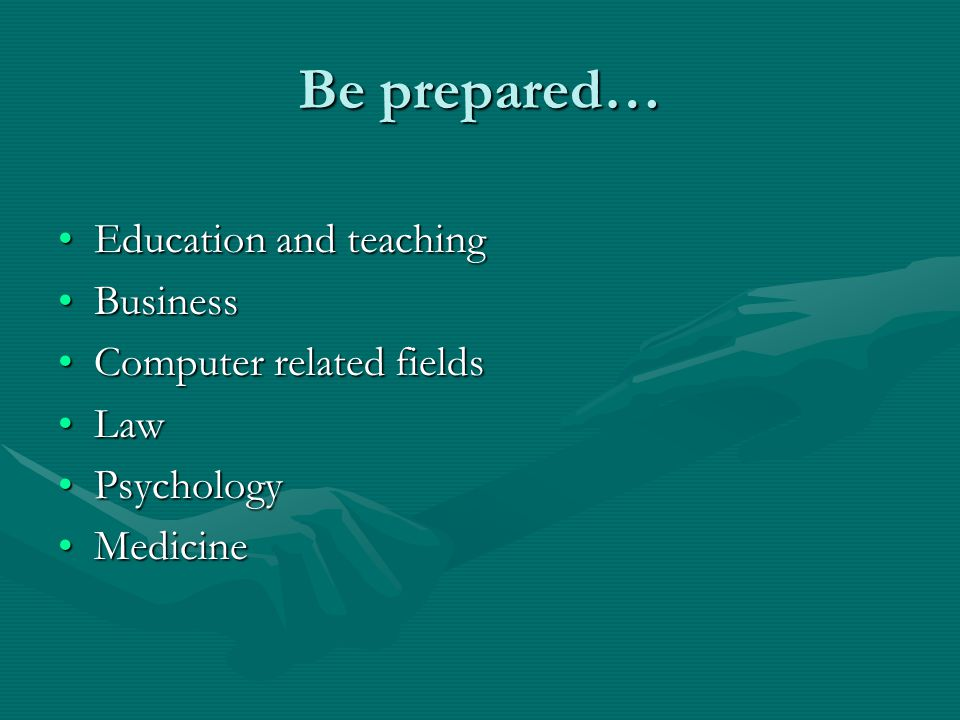 Be prepared… Education and teachingEducation and teaching BusinessBusiness Computer related fieldsComputer related fields LawLaw PsychologyPsychology MedicineMedicine