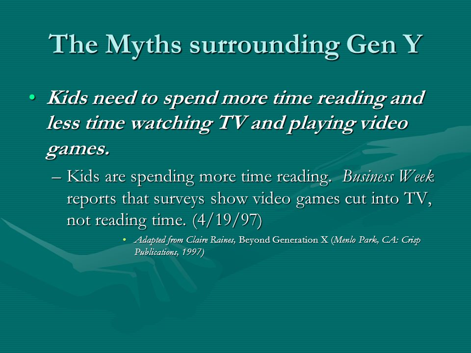 The Myths surrounding Gen Y Kids need to spend more time reading and less time watching TV and playing video games.Kids need to spend more time reading and less time watching TV and playing video games.