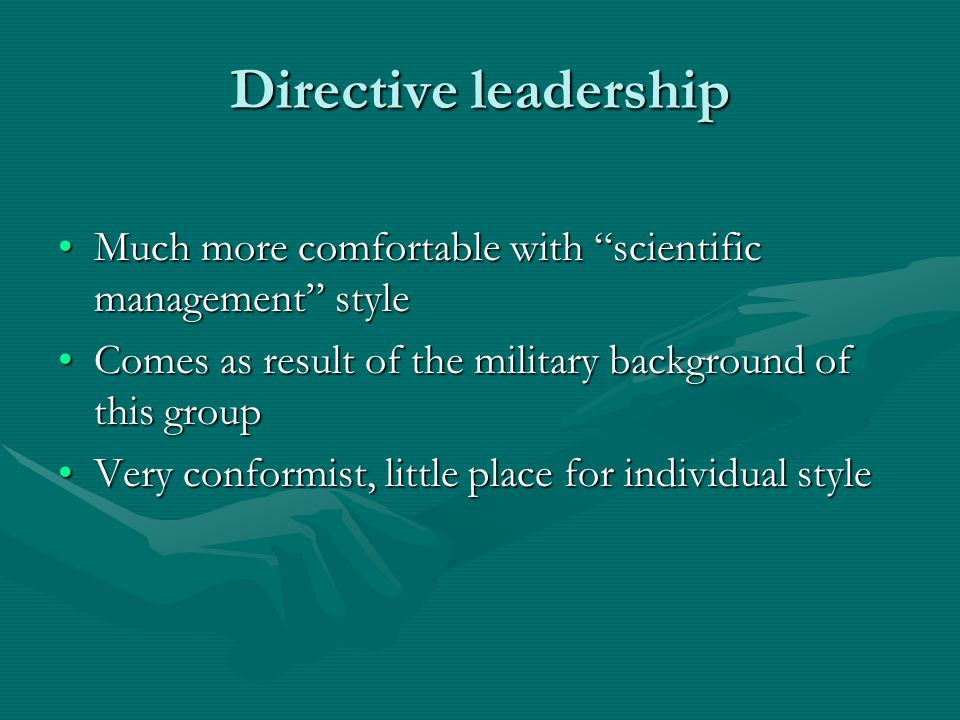 Directive leadership Much more comfortable with scientific management styleMuch more comfortable with scientific management style Comes as result of the military background of this groupComes as result of the military background of this group Very conformist, little place for individual styleVery conformist, little place for individual style