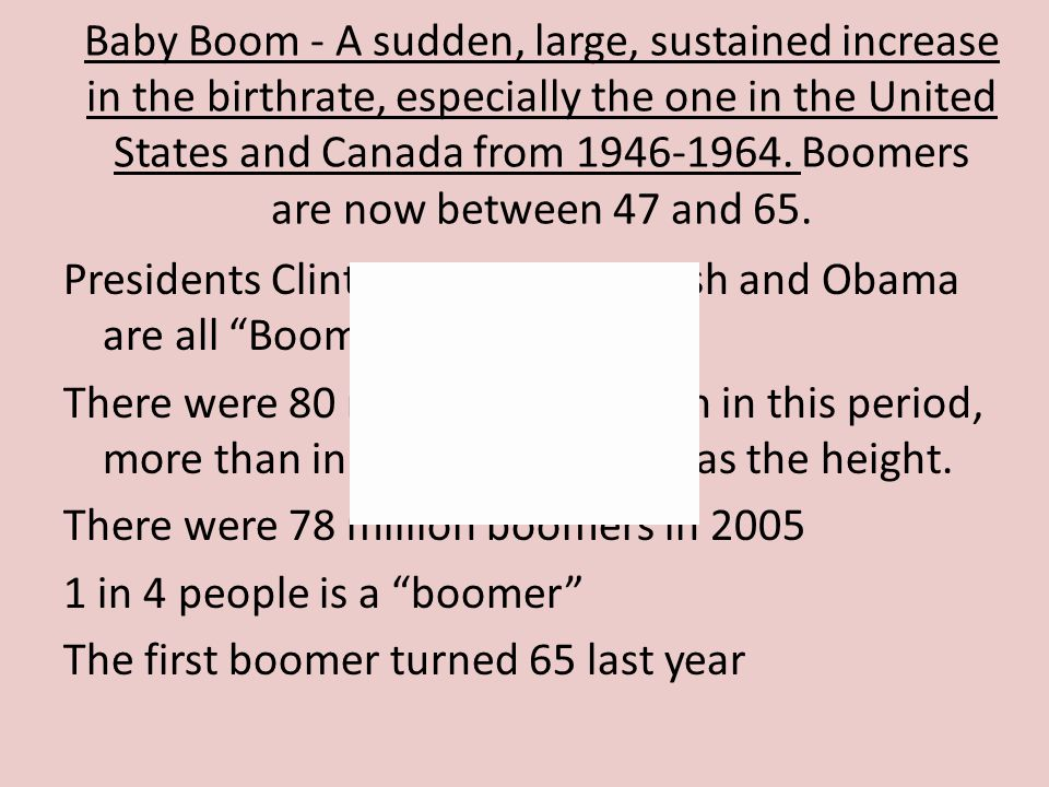 Baby Boom - A sudden, large, sustained increase in the birthrate, especially the one in the United States and Canada from 1946-1964. Boomers are now b