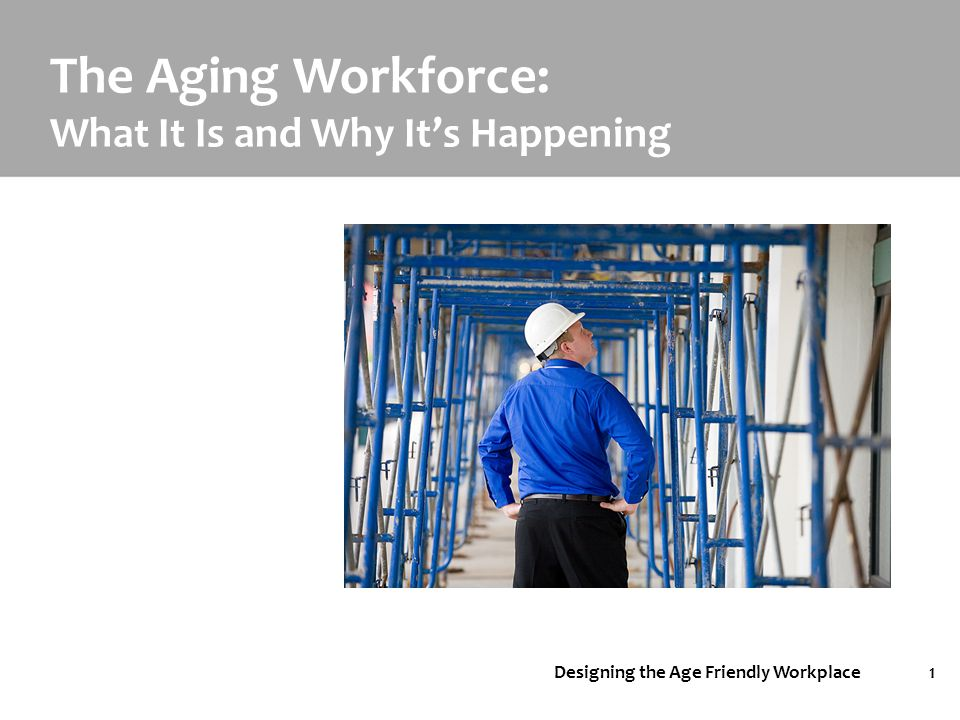 Designing the Age Friendly Workplace1 The Aging Workforce: What It Is and Why It's Happening
