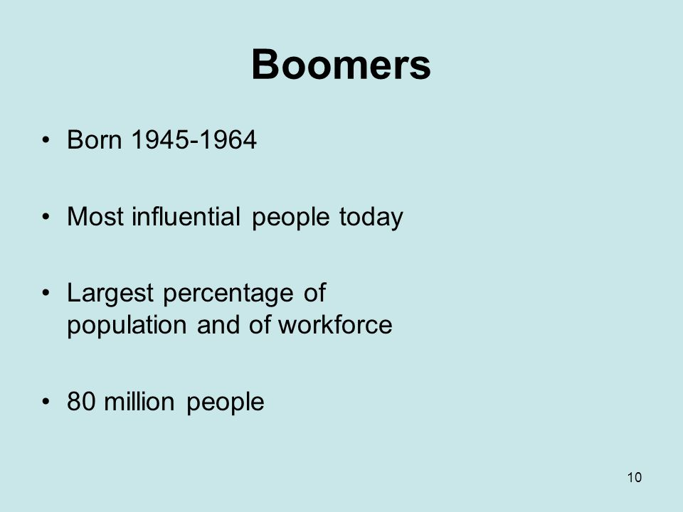 10 Boomers Born 1945-1964 Most influential people today Largest percentage of population and of workforce 80 million people