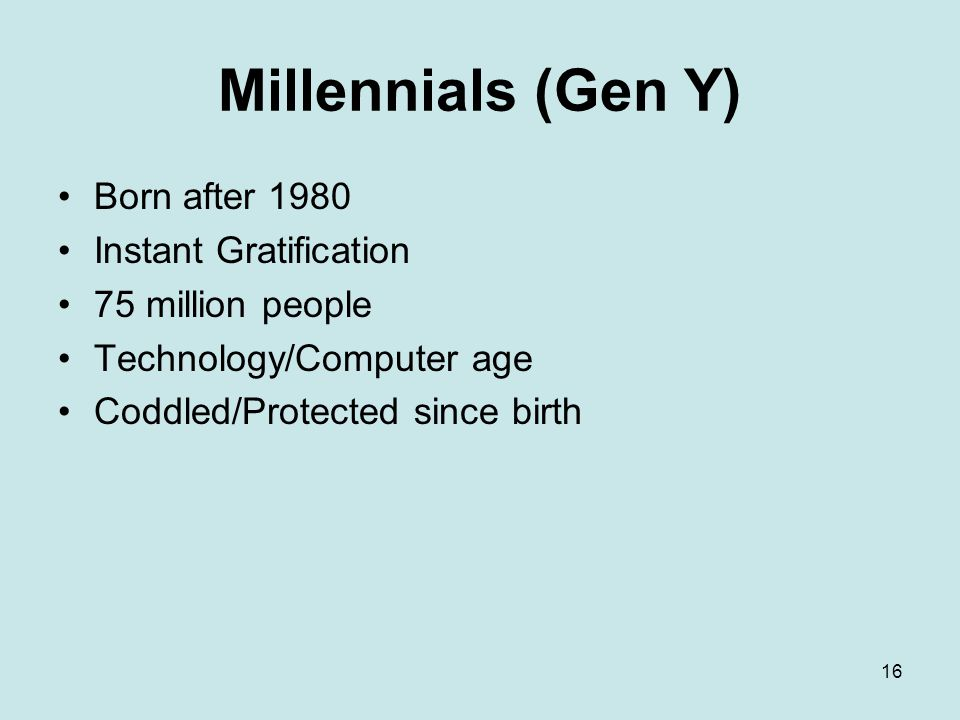 16 Millennials (Gen Y) Born after 1980 Instant Gratification 75 million people Technology/Computer age Coddled/Protected since birth