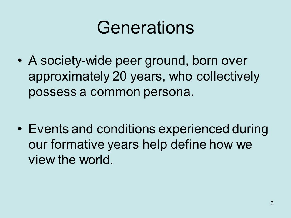 Generations Generations are shaped by history and events, technological advances, social changes, economic conditions, popular culture, etc 4